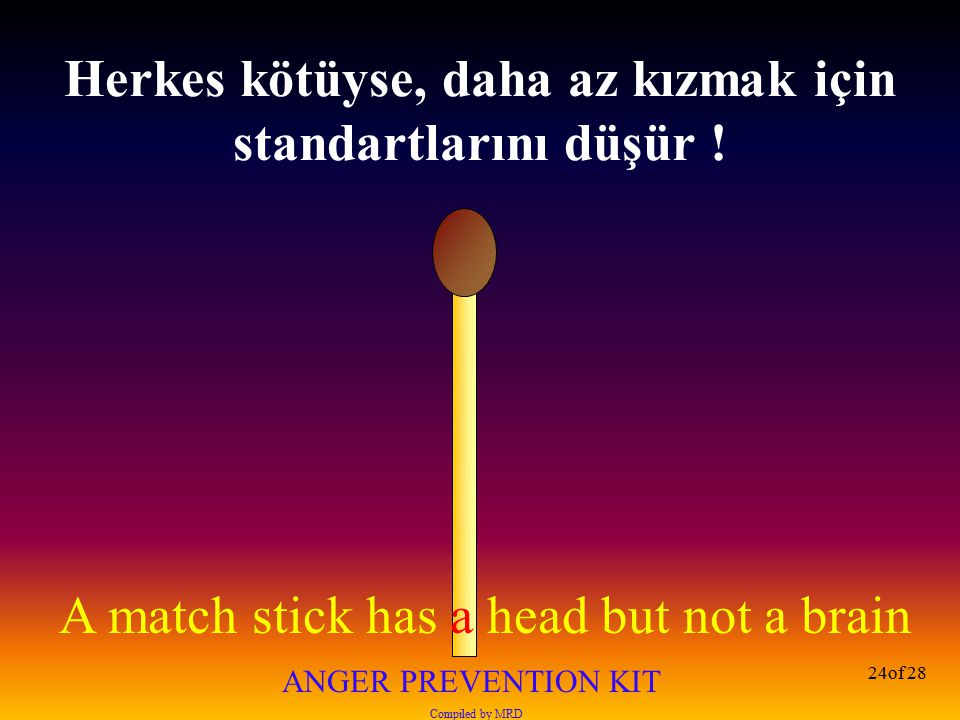 A match stick has a head but not a brain ANGER PREVENTION KIT Compiled by MRD 24of 28 Herkes kötüyse, daha az kızmak için standartlarını düşür !