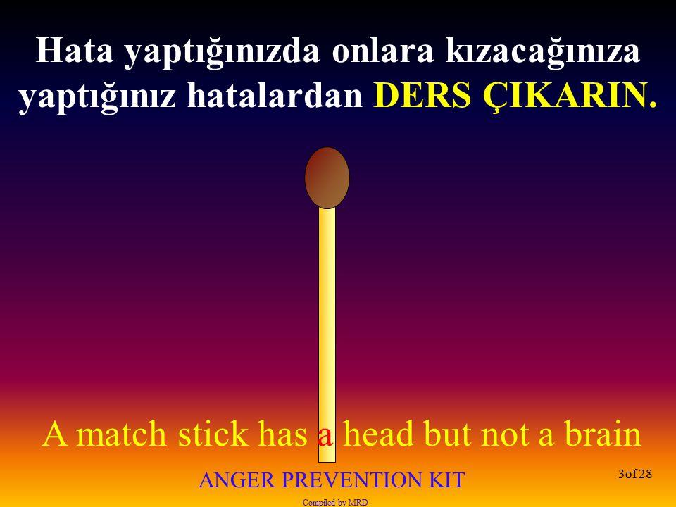 A match stick has a head but not a brain ANGER PREVENTION KIT Compiled by MRD 14of 28 Asla kaybedecek bir şeyi olmayan birisine kızma !
