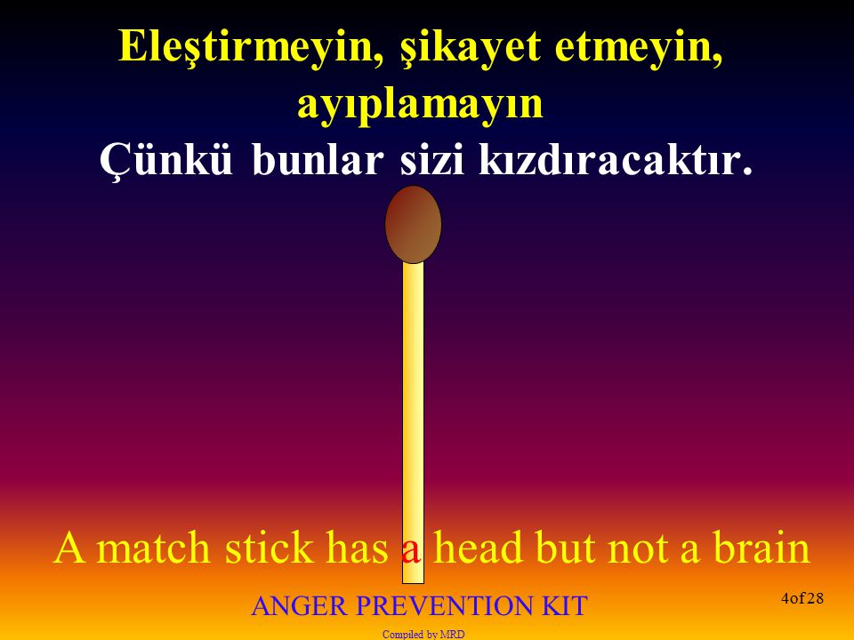 A match stick has a head but not a brain ANGER PREVENTION KIT Compiled by MRD 4of 28 Eleştirmeyin, şikayet etmeyin, ayıplamayın Çünkü bunlar sizi kızd