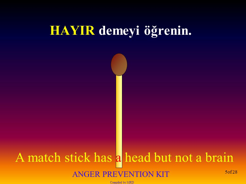 A match stick has a head but not a brain ANGER PREVENTION KIT Compiled by MRD 16of 28 Kızgınken kesinlikle hiç bir şeye yanıt vermeyin.