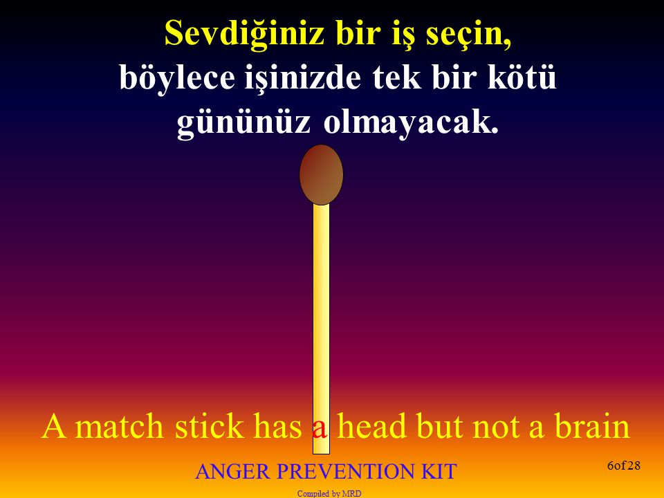 A match stick has a head but not a brain ANGER PREVENTION KIT Compiled by MRD 6of 28 Sevdiğiniz bir iş seçin, böylece işinizde tek bir kötü gününüz ol