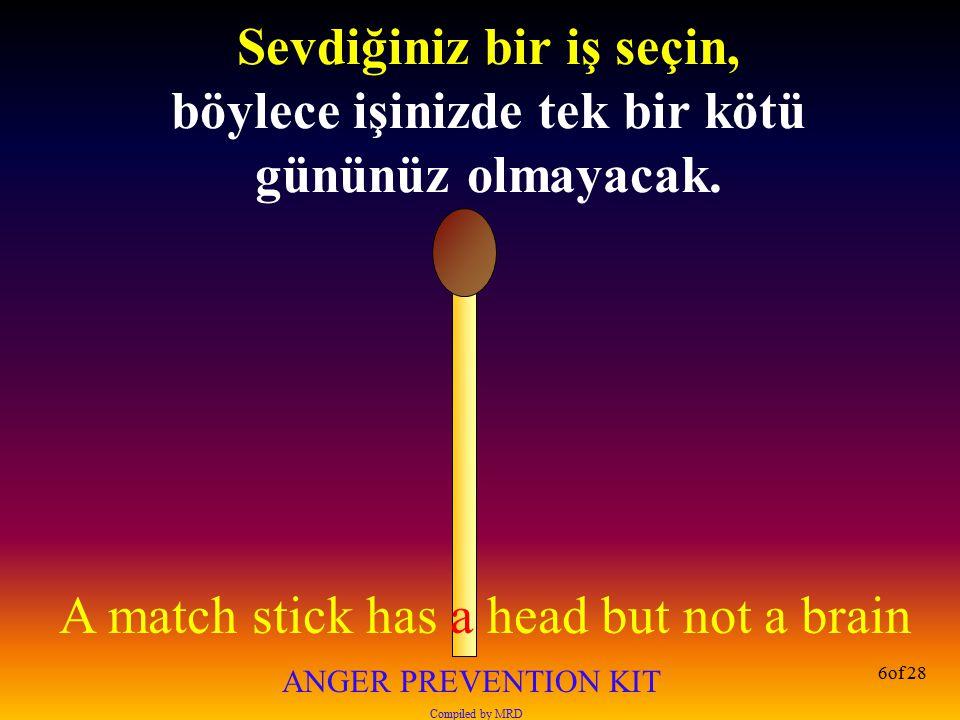 A match stick has a head but not a brain ANGER PREVENTION KIT Compiled by MRD 27of 28 Bir şeylerin yapılması istiyorsan, insanların onları yapmayı unutmalarını önleyecek yaratıcı yollar kullan .