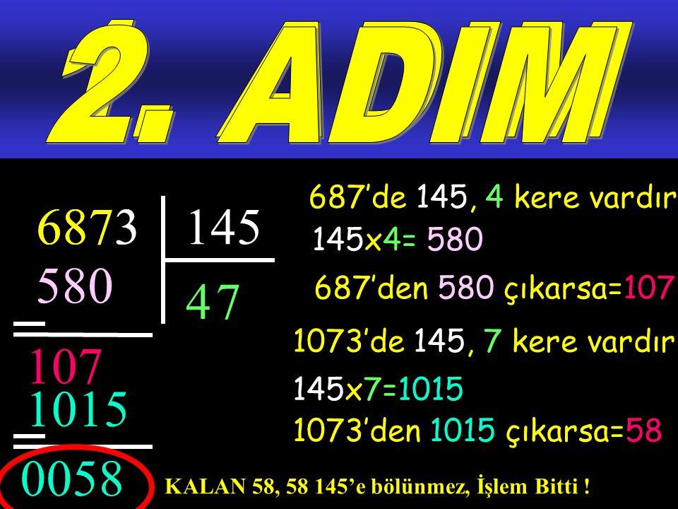 6873145 4 687'de 145, 4 kere vardır.580 107 3 1073'de 145, 7 kere vardır.