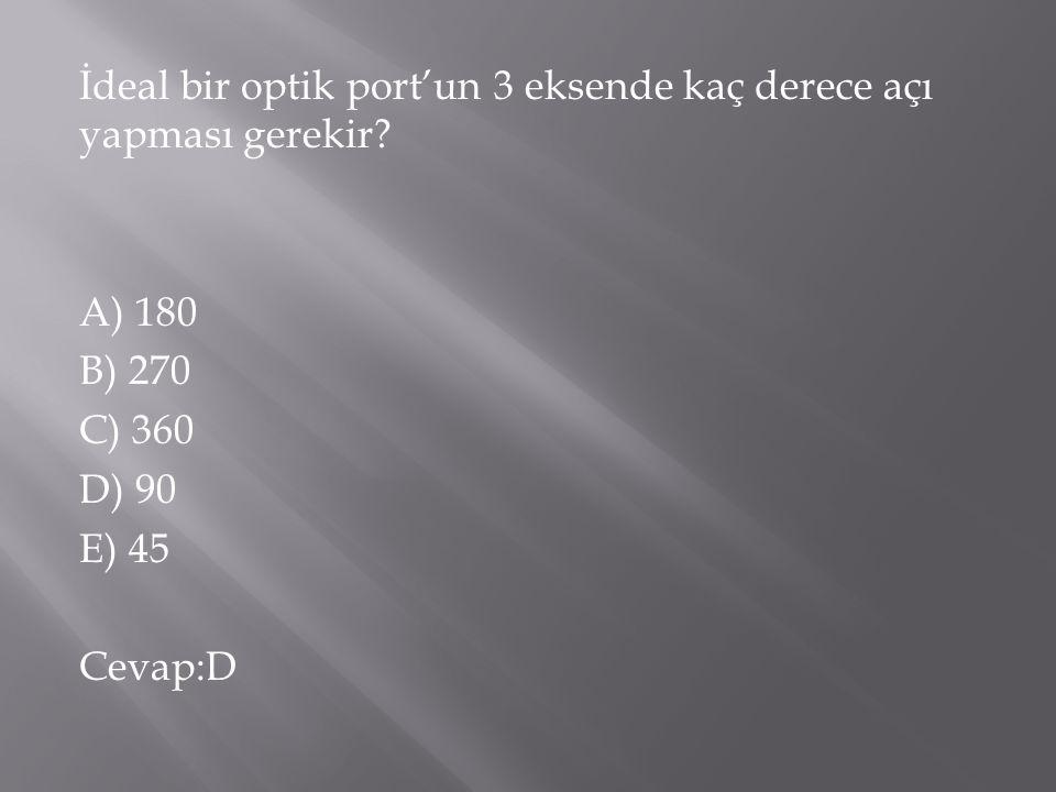 İdeal bir optik port'un 3 eksende kaç derece açı yapması gerekir? A) 180 B) 270 C) 360 D) 90 E) 45 Cevap:D