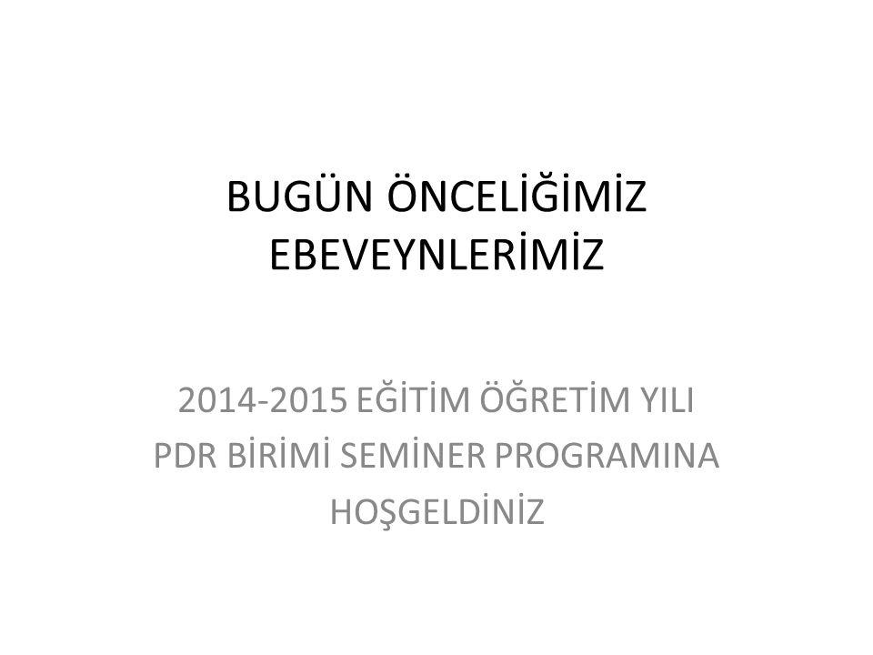 BUGÜN ÖNCELİĞİMİZ EBEVEYNLERİMİZ 2014-2015 EĞİTİM ÖĞRETİM YILI PDR BİRİMİ SEMİNER PROGRAMINA HOŞGELDİNİZ