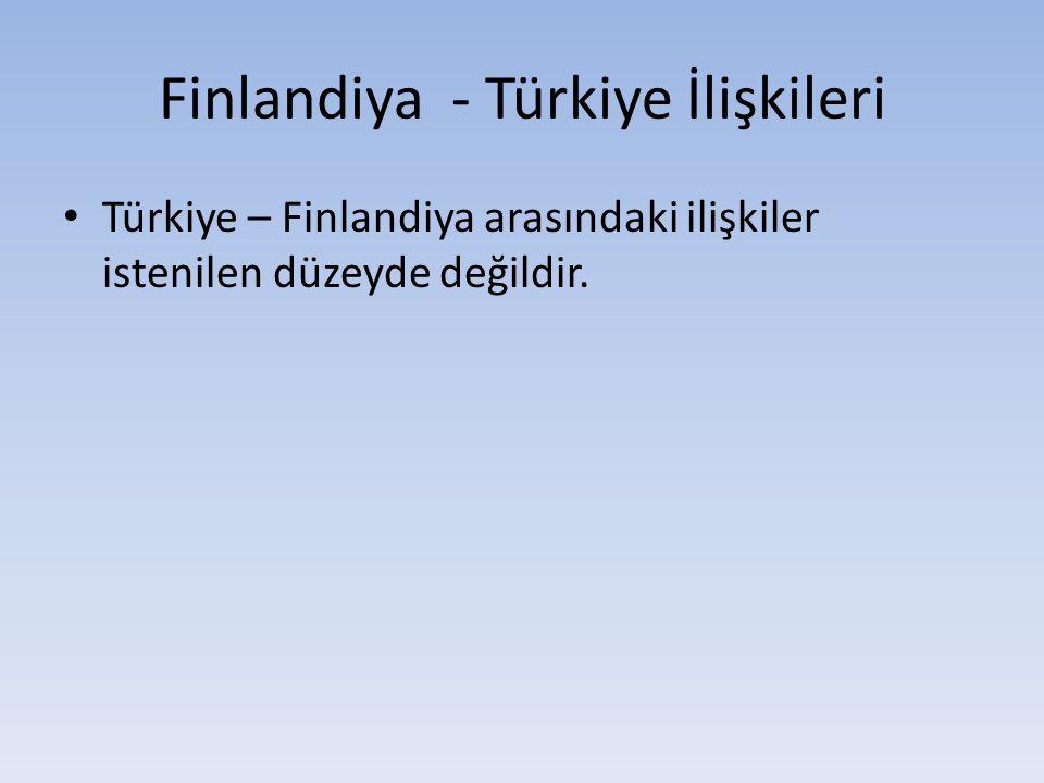 Finlandiya - Türkiye İlişkileri Türkiye – Finlandiya arasındaki ilişkiler istenilen düzeyde değildir.
