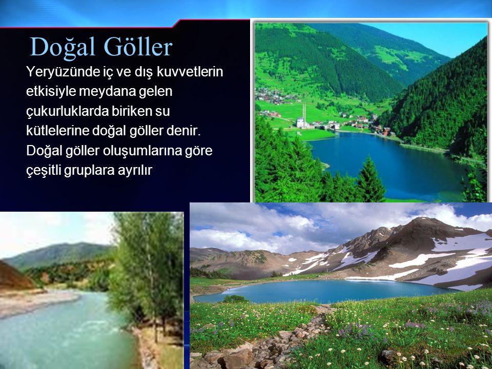 Doğal Göller Yeryüzünde iç ve dış kuvvetlerin etkisiyle meydana gelen çukurluklarda biriken su kütlelerine doğal göller denir. Doğal göller oluşumları