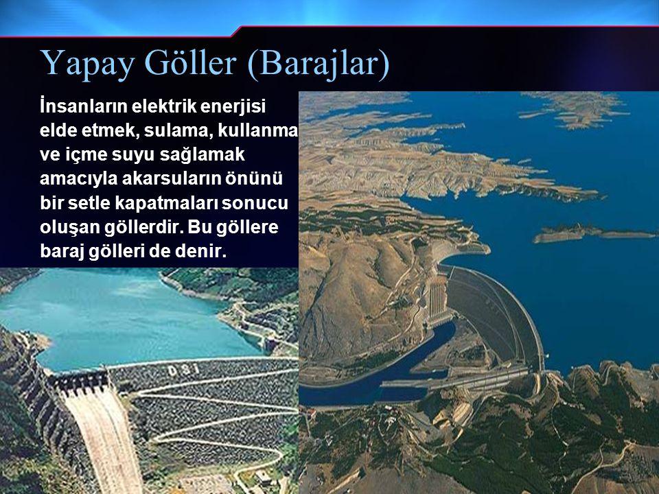 Yapay Göller (Barajlar) İnsanların elektrik enerjisi elde etmek, sulama, kullanma ve içme suyu sağlamak amacıyla akarsuların önünü bir setle kapatmala
