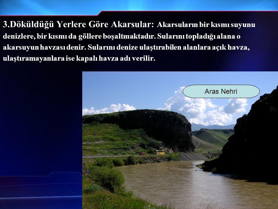 3.Döküldüğü Yerlere Göre Akarsular: Akarsuların bir kısmı suyunu denizlere, bir kısmı da göllere boşaltmaktadır. Sularını topladığı alana o akarsuyun