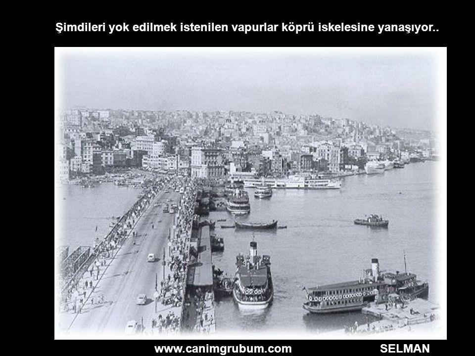 www.canimgrubum.com SELMAN Şimdileri yok edilmek istenilen vapurlar köprü iskelesine yanaşıyor..