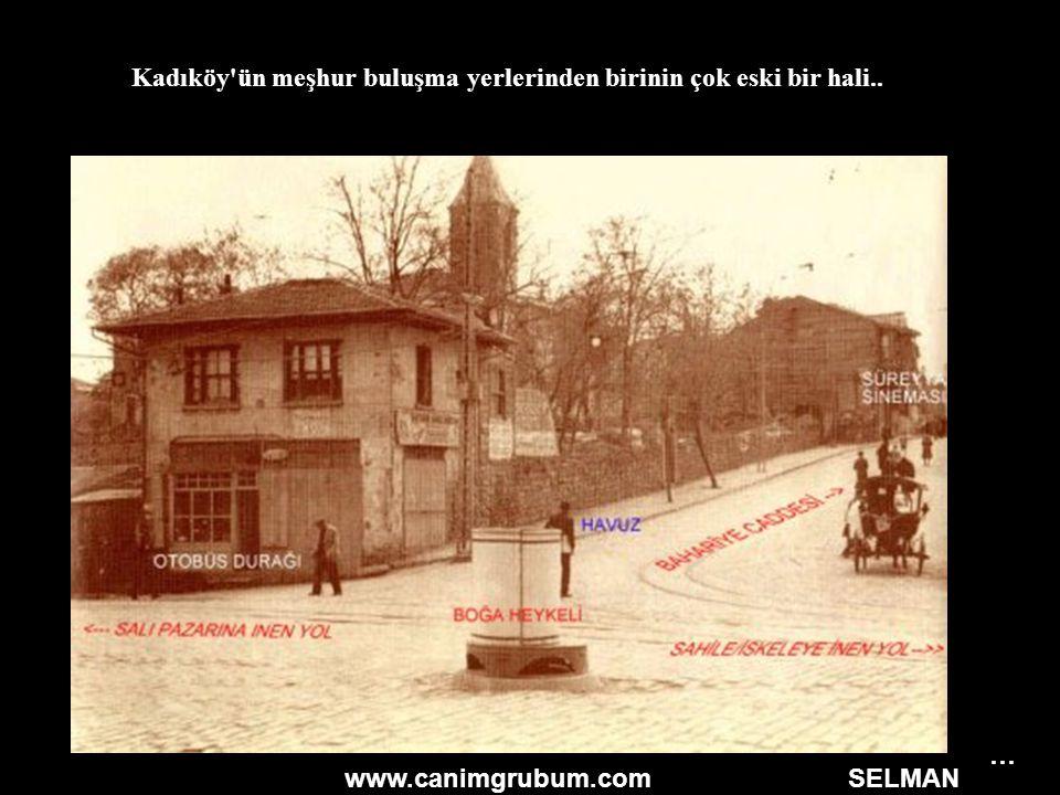 www.canimgrubum.com SELMAN Kadıköy'ün meşhur buluşma yerlerinden birinin çok eski bir hali.. …