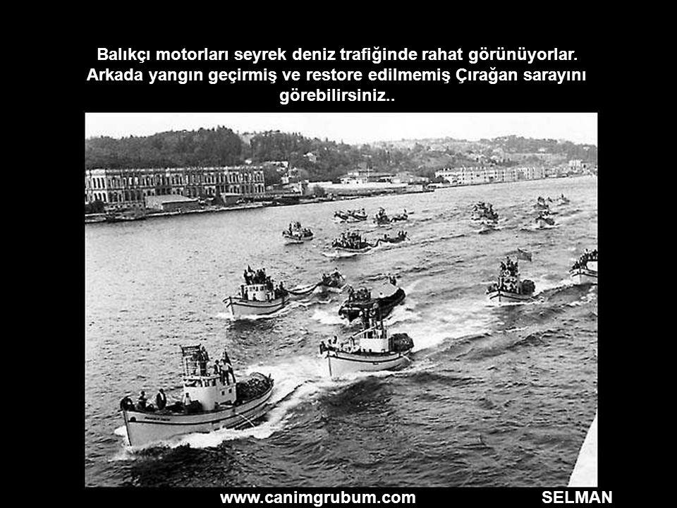 www.canimgrubum.com SELMAN Balıkçı motorları seyrek deniz trafiğinde rahat görünüyorlar. Arkada yangın geçirmiş ve restore edilmemiş Çırağan sarayını