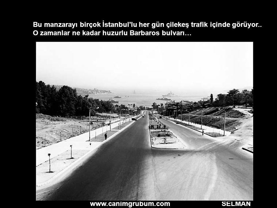 www.canimgrubum.com SELMAN Bu manzarayı birçok İstanbul'lu her gün çilekeş trafik içinde görüyor.. O zamanlar ne kadar huzurlu Barbaros bulvarı…