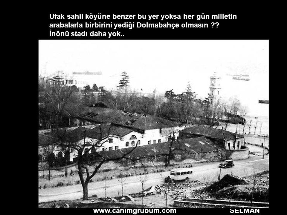 www.canimgrubum.com SELMAN Ufak sahil köyüne benzer bu yer yoksa her gün milletin arabalarla birbirini yediği Dolmabahçe olmasın ?? İnönü stadı daha y