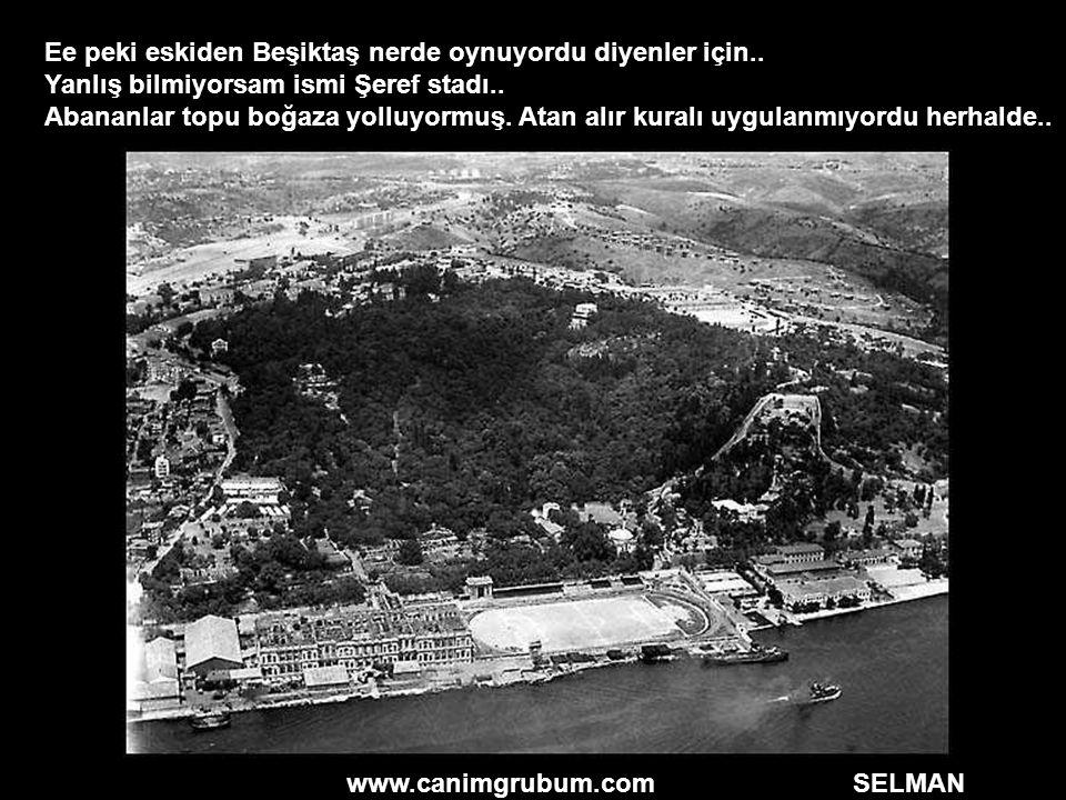 www.canimgrubum.com SELMAN Ee peki eskiden Beşiktaş nerde oynuyordu diyenler için.. Yanlış bilmiyorsam ismi Şeref stadı.. Abananlar topu boğaza yolluy