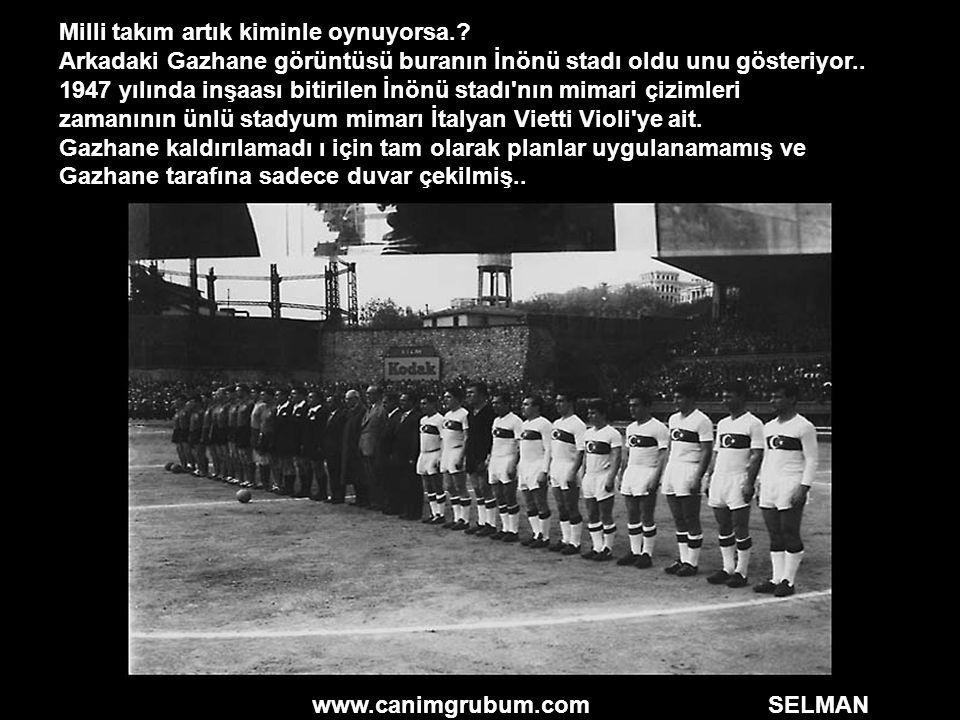 www.canimgrubum.com SELMAN Milli takım artık kiminle oynuyorsa.? Arkadaki Gazhane görüntüsü buranın İnönü stadı oldu unu gösteriyor.. 1947 yılında inş