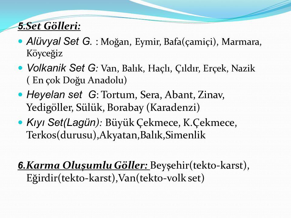 5. Set Gölleri: Alüvyal Set G. : Moğan, Eymir, Bafa(çamiçi), Marmara, Köyceğiz Volkanik Set G : Van, Balık, Haçlı, Çıldır, Erçek, Nazik ( En çok Doğu