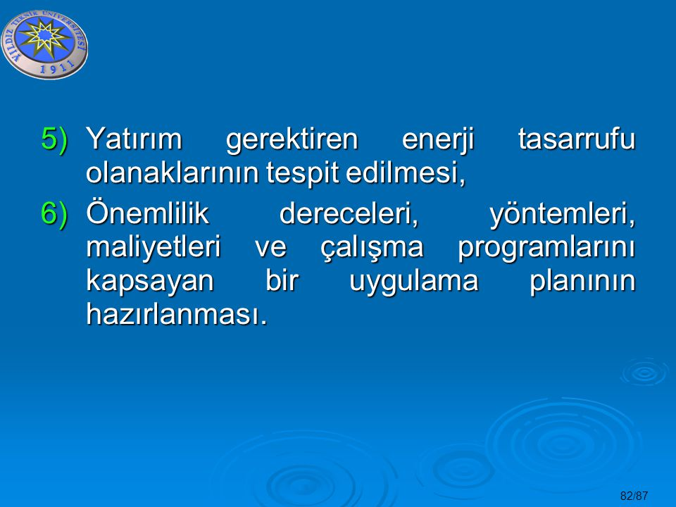 82/87 5)Yatırım gerektiren enerji tasarrufu olanaklarının tespit edilmesi, 6)Önemlilik dereceleri, yöntemleri, maliyetleri ve çalışma programlarını ka