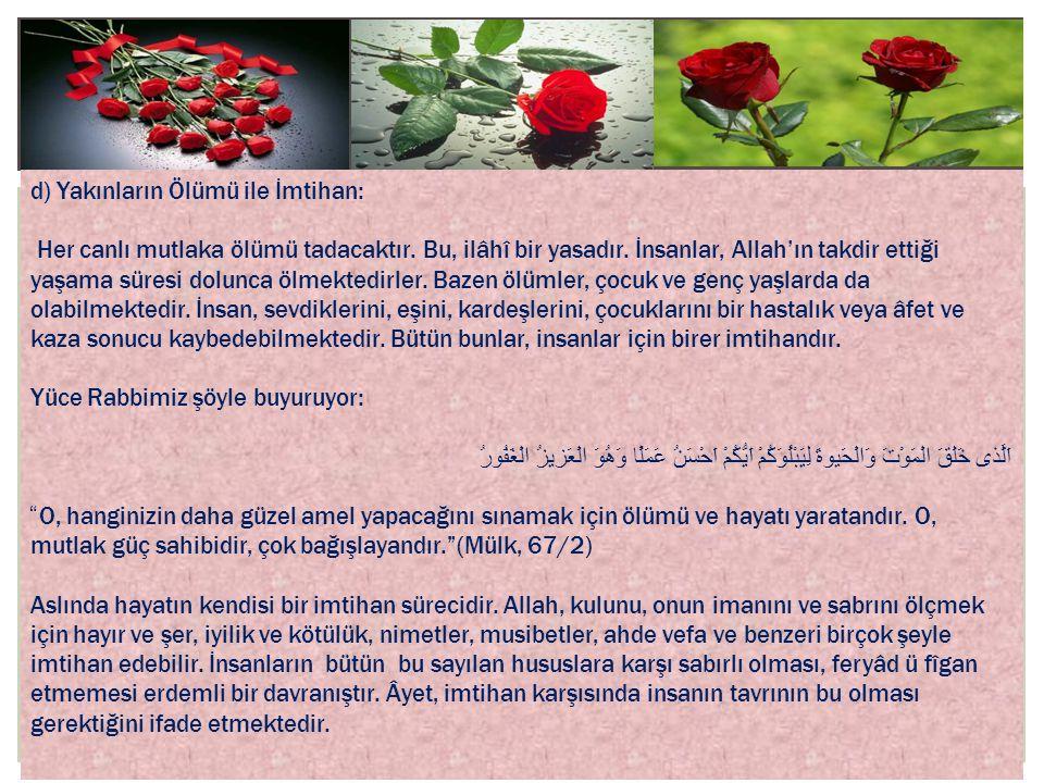 d) Yakınların Ölümü ile İmtihan: Her canlı mutlaka ölümü tadacaktır. Bu, ilâhî bir yasadır. İnsanlar, Allah'ın takdir ettiği yaşama süresi dolunca ölm