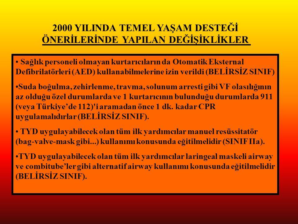 2000 YILINDA TEMEL YAŞAM DESTEĞİ ÖNERİLERİNDE YAPILAN DEĞİŞİKLİKLER Sağlık personeli olmayan kurtarıcıların da Otomatik Eksternal Defibrilatörleri (AED) kullanabilmelerine izin verildi (BELİRSİZ SINIF) Suda boğulma, zehirlenme, travma, solunum arresti gibi VF olasılığının az olduğu özel durumlarda ve 1 kurtarıcının bulunduğu durumlarda 911 (veya Türkiye'de 112) i aramadan önce 1 dk.