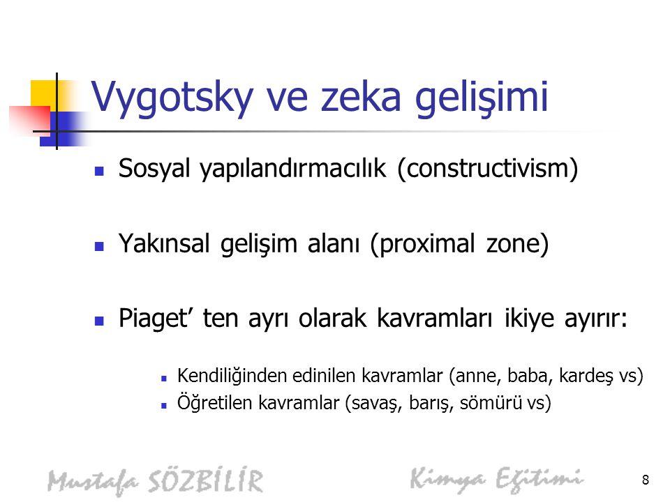 8 Vygotsky ve zeka gelişimi Sosyal yapılandırmacılık (constructivism) Yakınsal gelişim alanı (proximal zone) Piaget' ten ayrı olarak kavramları ikiye ayırır: Kendiliğinden edinilen kavramlar (anne, baba, kardeş vs) Öğretilen kavramlar (savaş, barış, sömürü vs)