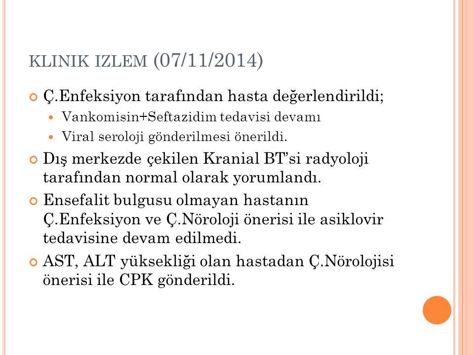 KLINIK IZLEM (07/11/2014) Ç.Enfeksiyon tarafından hasta değerlendirildi; Vankomisin+Seftazidim tedavisi devamı Viral seroloji gönderilmesi önerildi. D