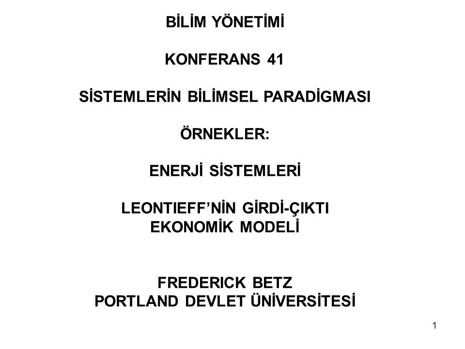 1 BİLİM YÖNETİMİ KONFERANS 41 SİSTEMLERİN BİLİMSEL PARADİGMASI ÖRNEKLER: ENERJİ SİSTEMLERİ LEONTIEFF'NİN GİRDİ-ÇIKTI EKONOMİK MODELİ FREDERICK BETZ PORTLAND DEVLET ÜNİVERSİTESİ