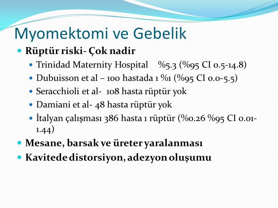 Myomektomi ve Gebelik Rüptür riski- Çok nadir Trinidad Maternity Hospital %5.3 (%95 CI 0.5-14.8) Dubuisson et al – 100 hastada 1 %1 (%95 CI 0.0-5.5) Seracchioli et al- 108 hasta rüptür yok Damiani et al- 48 hasta rüptür yok İtalyan çalışması 386 hasta 1 rüptür (%0.26 %95 CI 0.01- 1.44) Mesane, barsak ve üreter yaralanması Kavitede distorsiyon, adezyon oluşumu
