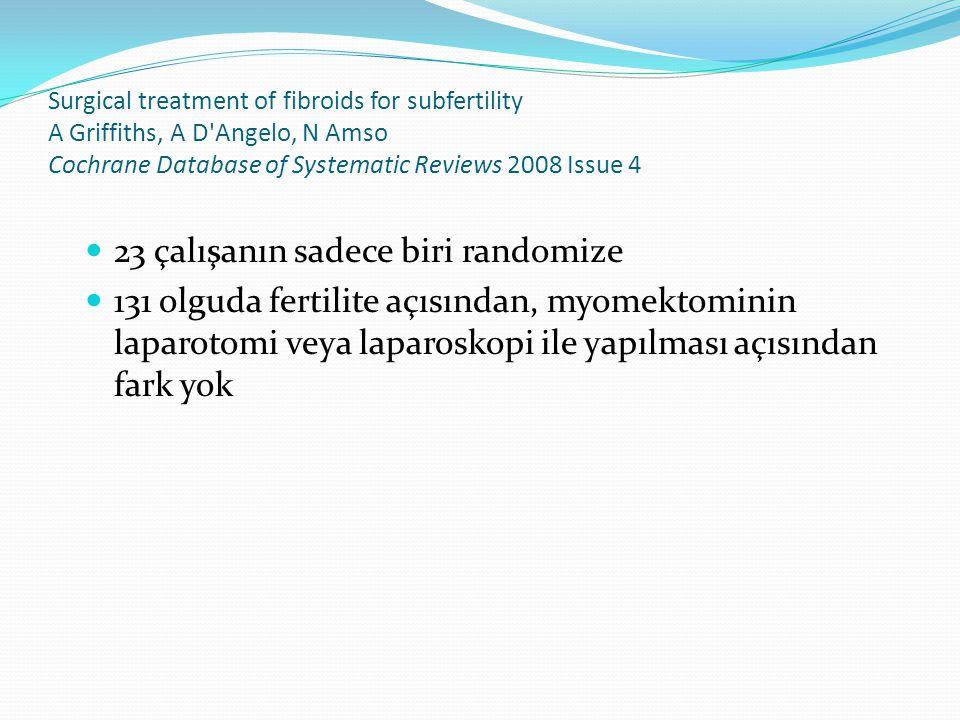 Surgical treatment of fibroids for subfertility A Griffiths, A D Angelo, N Amso Cochrane Database of Systematic Reviews 2008 Issue 4 23 çalışanın sadece biri randomize 131 olguda fertilite açısından, myomektominin laparotomi veya laparoskopi ile yapılması açısından fark yok