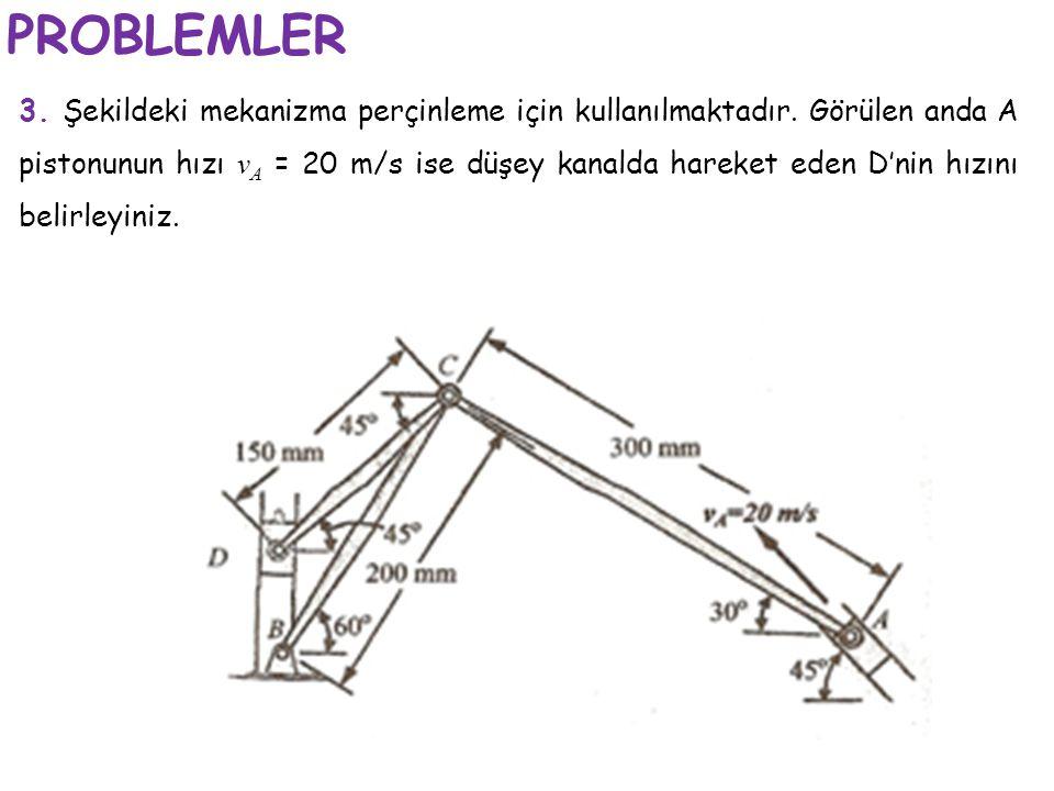 PROBLEMLER 3. Şekildeki mekanizma perçinleme için kullanılmaktadır. Görülen anda A pistonunun hızı v A = 20 m/s ise düşey kanalda hareket eden D'nin h