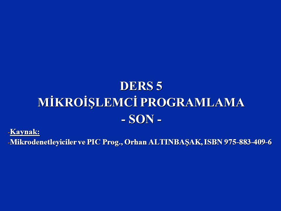 DERS 5 MİKROİŞLEMCİ PROGRAMLAMA - SON - - Kaynak: - Mikrodenetleyiciler ve PIC Prog., Orhan ALTINBAŞAK, ISBN 975-883-409-6