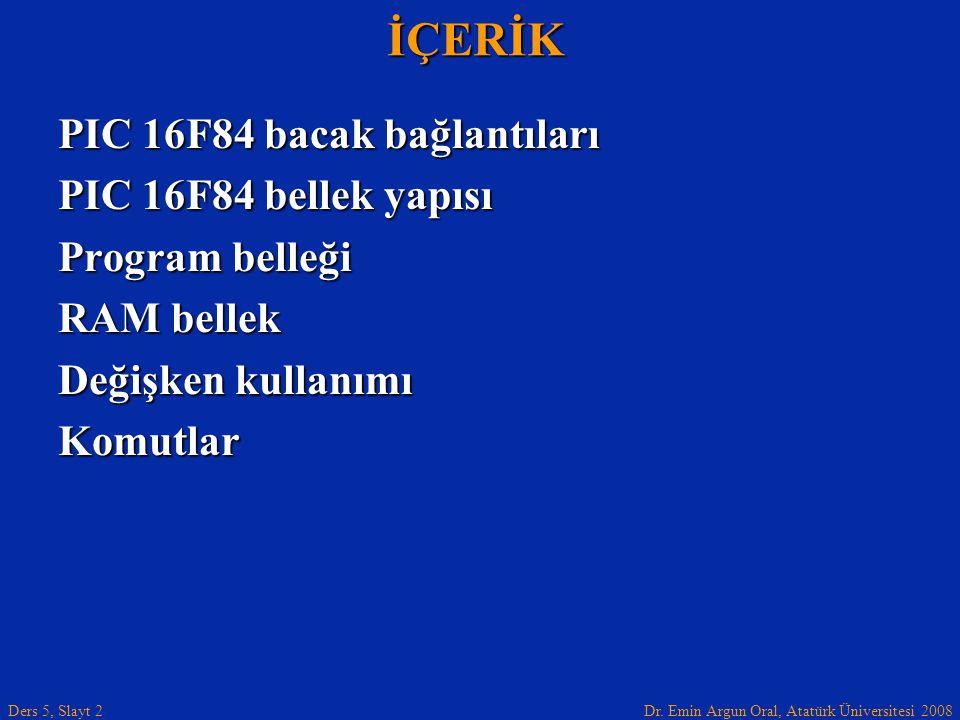 Dr. Emin Argun Oral, Atatürk Üniversitesi 2008 Ders 5, Slayt 2İÇERİK PIC 16F84 bacak bağlantıları PIC 16F84 bellek yapısı Program belleği RAM bellek D