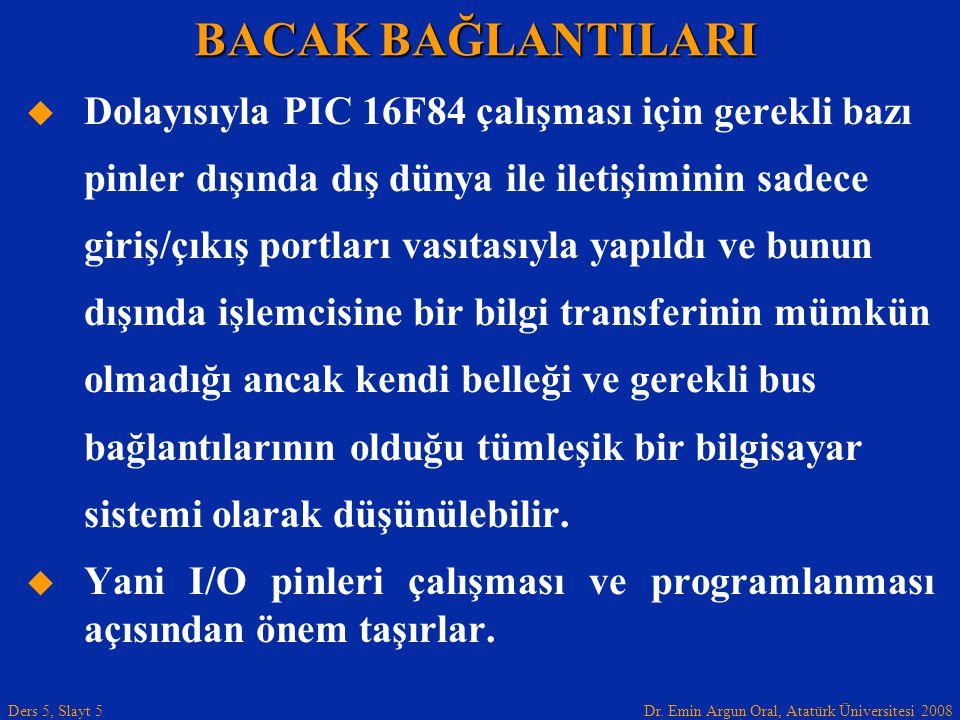 Dr. Emin Argun Oral, Atatürk Üniversitesi 2008 Ders 5, Slayt 5   Dolayısıyla PIC 16F84 çalışması için gerekli bazı pinler dışında dış dünya ile ilet