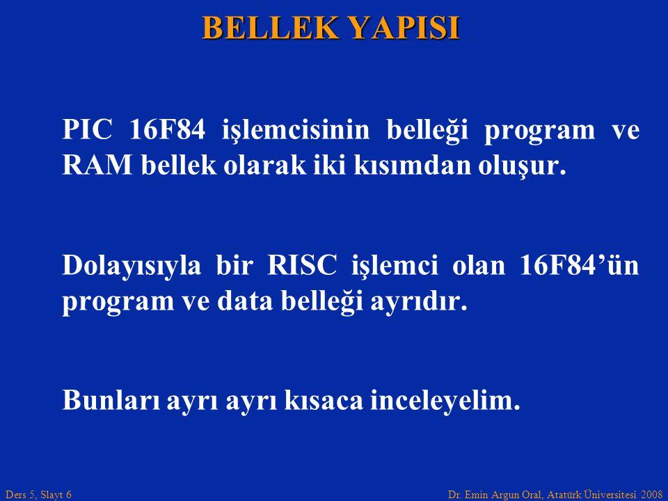 Dr. Emin Argun Oral, Atatürk Üniversitesi 2008 Ders 5, Slayt 6 PIC 16F84 işlemcisinin belleği program ve RAM bellek olarak iki kısımdan oluşur. Dolayı