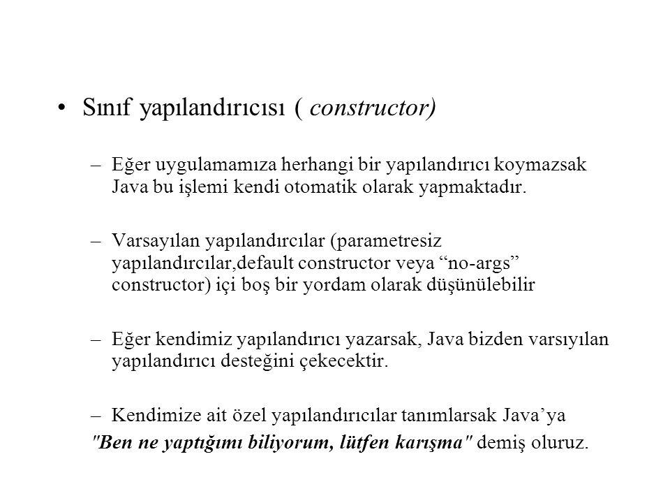 Sınıf yapılandırıcısı ( constructor) –Eğer uygulamamıza herhangi bir yapılandırıcı koymazsak Java bu işlemi kendi otomatik olarak yapmaktadır. –Varsay
