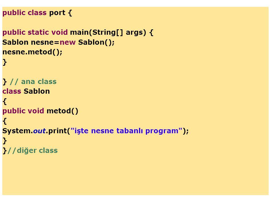 public class port { public static void main(String[] args) { Sablon nesne=new Sablon(); nesne.metod(); } } // ana class class Sablon { public void met