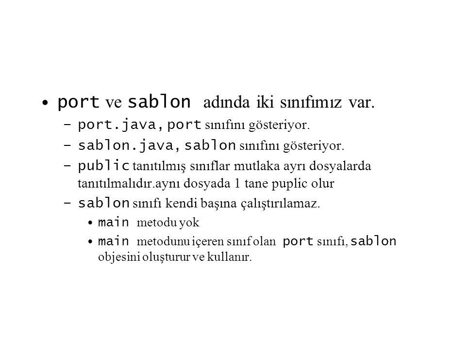 port ve sablon adında iki sınıfımız var. –port.java, port sınıfını gösteriyor. –sablon.java, sablon sınıfını gösteriyor. –public tanıtılmış sınıflar m