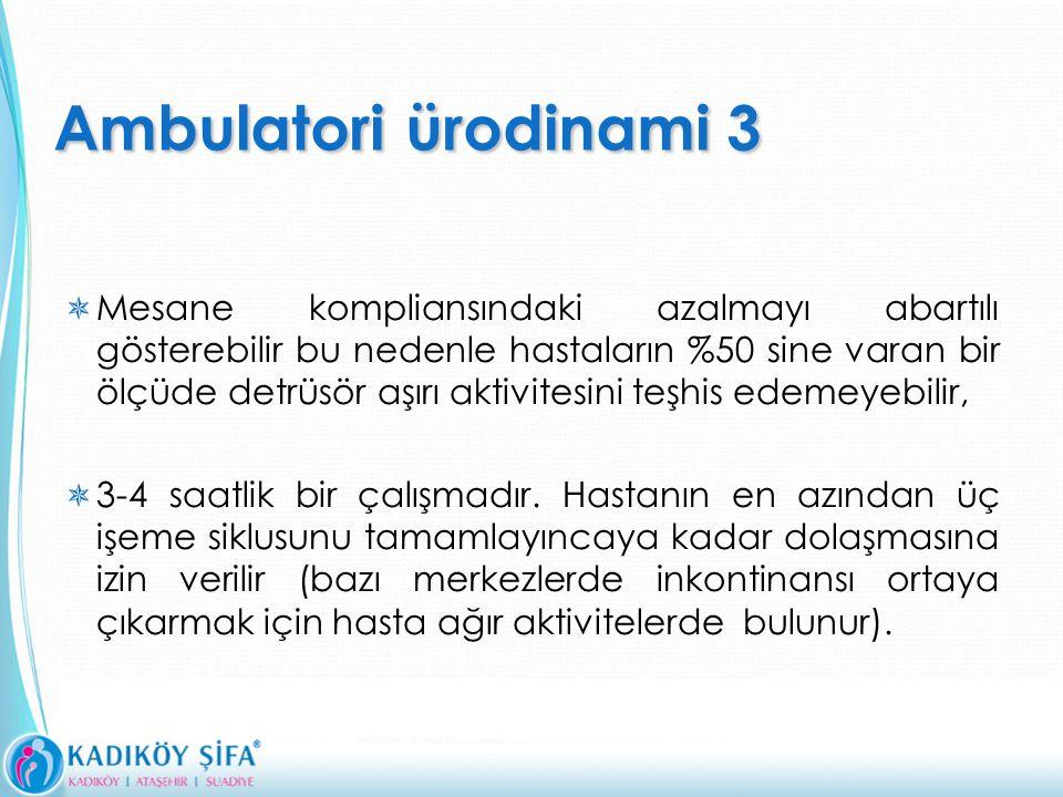 Ambulatoriürodinami 3 Ambulatori ürodinami 3  Mesane kompliansındaki azalmayı abartılı gösterebilir bu nedenle hastaların %50 sine varan bir ölçüde detrüsör aşırı aktivitesini teşhis edemeyebilir,  3-4 saatlik bir çalışmadır.