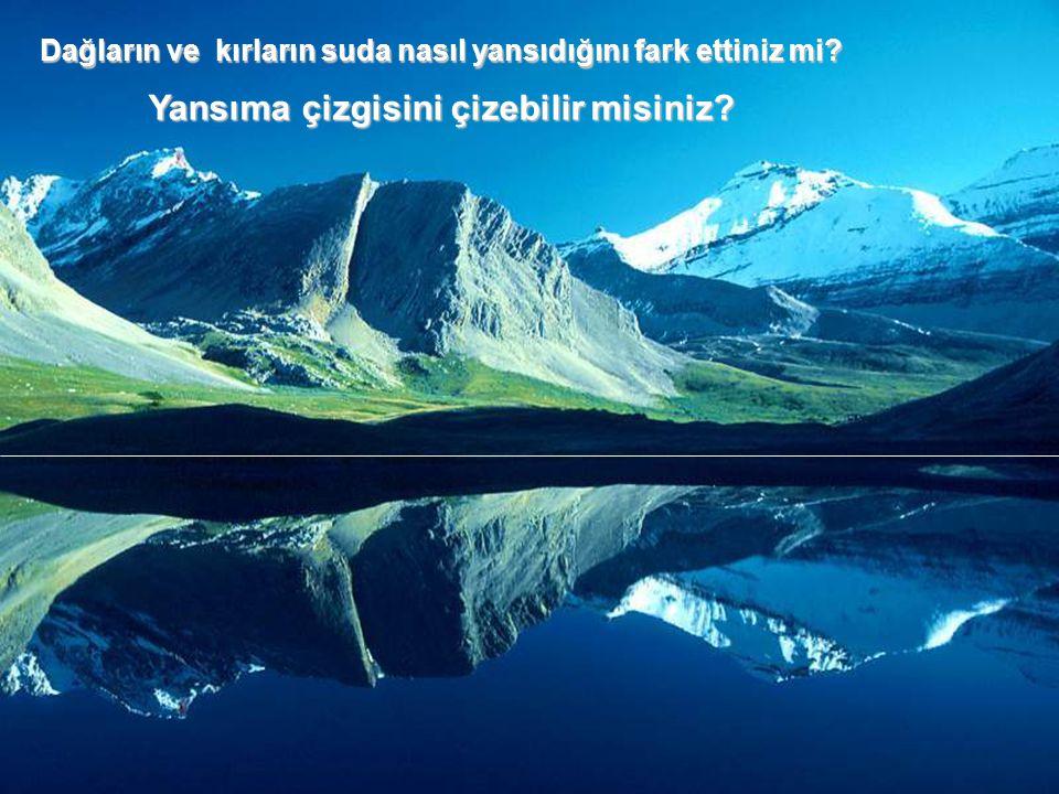 Dağların ve kırların suda nasıl yansıdığını fark ettiniz mi? Yansıma çizgisini çizebilir misiniz?
