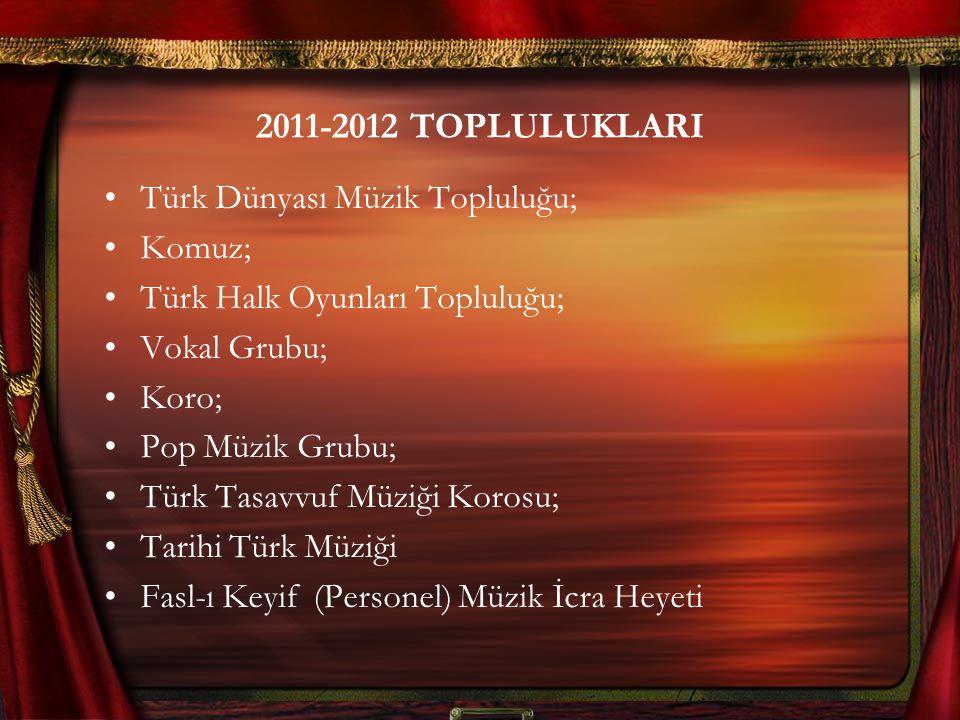 2011-2012 TOPLULUKLARI Türk Dünyası Müzik Topluluğu; Komuz; Türk Halk Oyunları Topluluğu; Vokal Grubu; Koro; Pop Müzik Grubu; Türk Tasavvuf Müziği Kor