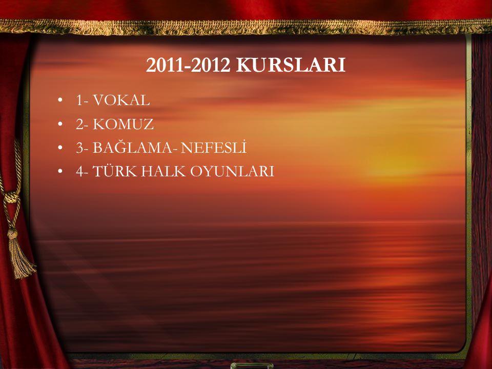 2011-2012 KURSLARI 1- VOKAL 2- KOMUZ 3- BAĞLAMA- NEFESLİ 4- TÜRK HALK OYUNLARI