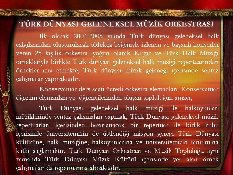 TÜRK DÜNYASI GELENEKSEL MÜZİK ORKESTRASI İlk olarak 2004-2005 yılında Türk dünyası geleneksel halk çalgılarından oluşturularak oldukça beğeniyle izlenen ve başarılı konserler veren 25 kişilik orkestra, yoğun olarak Kırgız ve Türk Halk Müziği örnekleriyle birlikte Türk dünyası geleneksel halk müziği repertuarından örnekler icra etmekte, Türk dünyası müzik geleneği içerisinde sentez çalışmalar yapmaktadır.