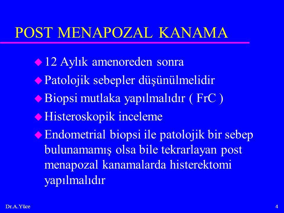 Dr.A.Yüce4 POST MENAPOZAL KANAMA u 12 Aylık amenoreden sonra u Patolojik sebepler düşünülmelidir u Biopsi mutlaka yapılmalıdır ( FrC ) u Histeroskopik