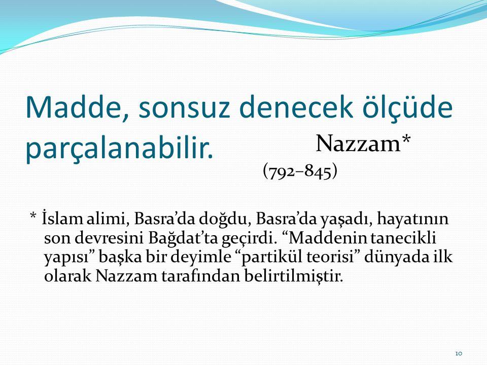 Madde, sonsuz denecek ölçüde parçalanabilir. Nazzam* (792–845) * İslam alimi, Basra'da doğdu, Basra'da yaşadı, hayatının son devresini Bağdat'ta geçir