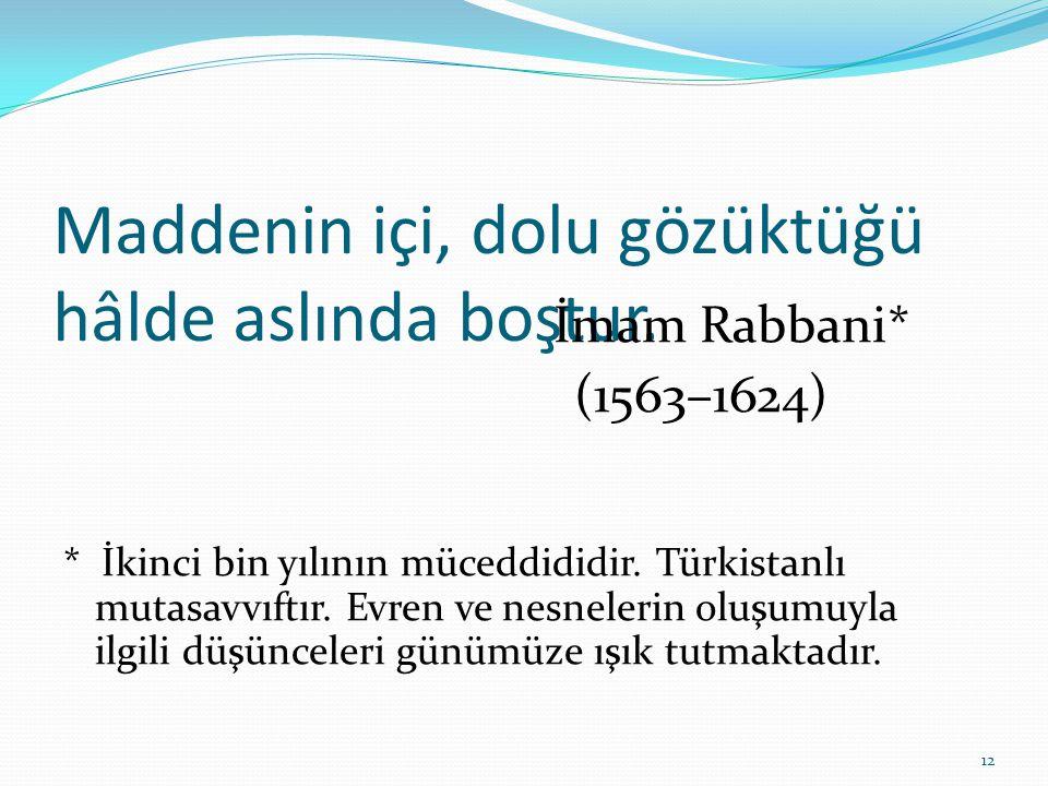 Maddenin içi, dolu gözüktüğü hâlde aslında boştur. İmam Rabbani* (1563–1624) * İkinci bin yılının müceddididir. Türkistanlı mutasavvıftır. Evren ve ne
