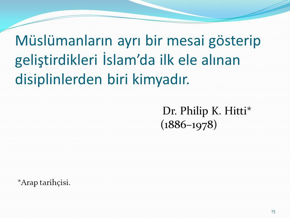 Müslümanların ayrı bir mesai gösterip geliştirdikleri İslam'da ilk ele alınan disiplinlerden biri kimyadır. Dr. Philip K. Hitti* (1886–1978) *Arap tar