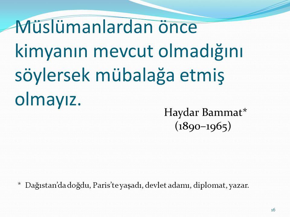 Müslümanlardan önce kimyanın mevcut olmadığını söylersek mübalağa etmiş olmayız. Haydar Bammat* (1890–1965) * Dağıstan'da doğdu, Paris'te yaşadı, devl