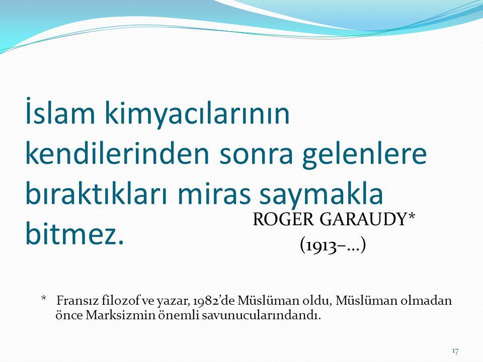 İslam kimyacılarının kendilerinden sonra gelenlere bıraktıkları miras saymakla bitmez. ROGER GARAUDY* (1913–…) * Fransız filozof ve yazar, 1982'de Müs