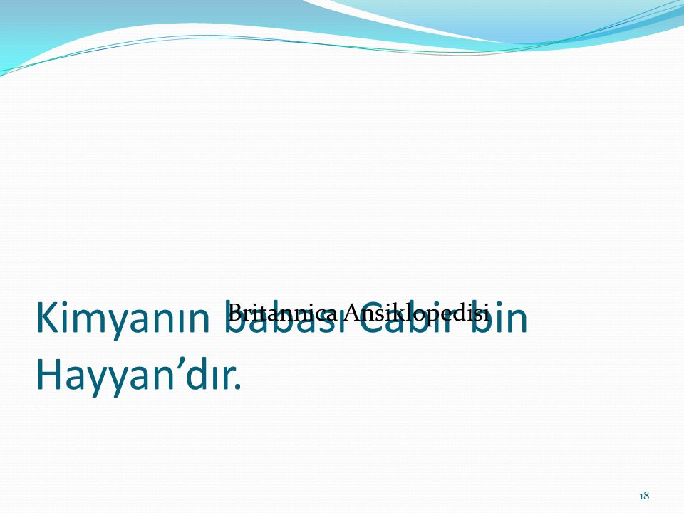 Kimyanın babası Cabir bin Hayyan'dır. Britannica Ansiklopedisi 18