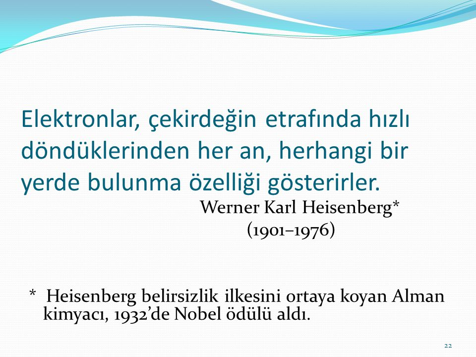 Elektronlar, çekirdeğin etrafında hızlı döndüklerinden her an, herhangi bir yerde bulunma özelliği gösterirler. Werner Karl Heisenberg* (1901–1976) *